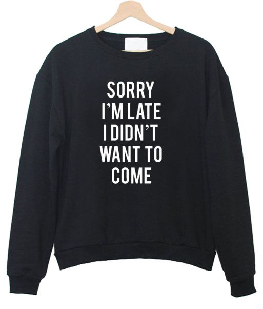 Sorry I'm Late I Didnt Want To Come Sweatshirt DV01
